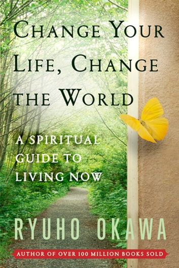 Change Your Life Change the World - A Spiritual Guide to Living Now eBook by Ryuho Okawa
