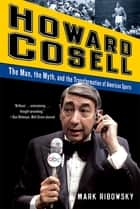 Howard Cosell: The Man, the Myth, and the Transformation of American Sports ebook by Mark Ribowsky