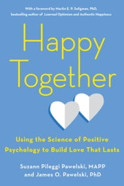 Happy Together - Using the Science of Positive Psychology to Build Love That Lasts ebook by Suzann Pileggi Pawelski, MAPP, James O. Pawelski,...