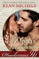 The Alpha's Arrangement - Howls Romance ebook by Ryan Michele