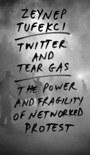 Twitter and Tear Gas - The Power and Fragility of Networked Protest ebook by Zeynep Tufekci