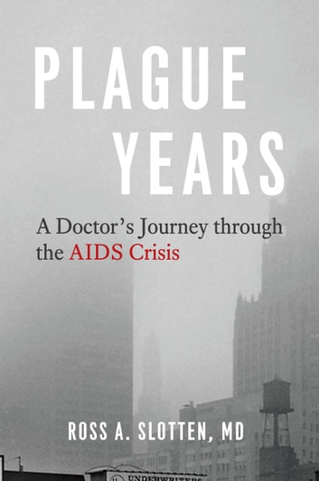 Plague Years - A Doctor's Journey through the AIDS Crisis ebook by Ross A. Slotten, MD
