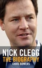 Nick Clegg - The Biography ebook by Chris Bowers