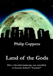 Land of the Gods - How a Scottish Landscape was Sanctified to Become Arthur's Camelot ebook by Philip Coppens