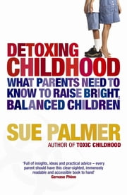 Detoxing Childhood - What Parents Need To Know To Raise Happy, Successful Children ebook by Sue Palmer