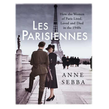 Les Parisiennes - How the Women of Paris Lived, Loved and Died in the 1940s audiobook by Anne Sebba