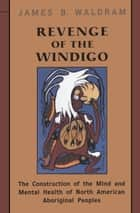 Revenge of the Windigo - The Construction of the Mind and Mental Health of North American Aboriginal Peoples ebook by James Waldram