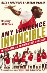 Invincible - Inside Arsenal's Unbeaten 2003-2004 Season ebook by Amy Lawrence,Arsène Wenger