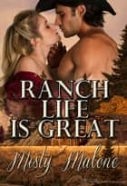 Ranch Life is Great ebook by Misty Malone