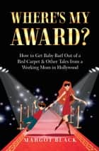Where's My Award? - How to Get Baby Barf out of a Red Carpet & Other Tales from a Working Mom in Hollywood ebook by Margot Black