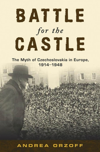 Battle for the Castle - The Myth of Czechoslovakia in Europe, 1914-1948 ebook by Andrea Orzoff