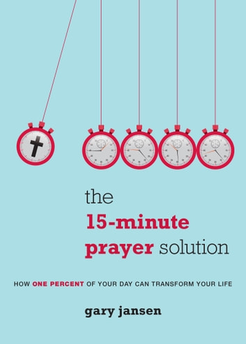 The 15-Minute Prayer Solution - How One Percent of Your Day Can Transform Your Life ebook by Gary Jansen