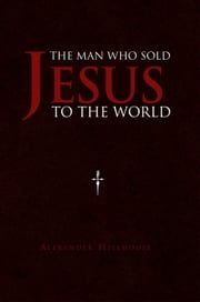 The Man Who Sold Jesus to the World ebook by Alexander Hillhouse