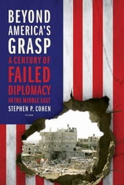 Beyond America's Grasp - A Century of Failed Diplomacy in the Middle East ebook by Stephen P. Cohen