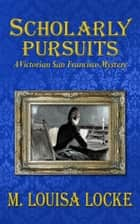 Scholarly Pursuits - A Victorian San Francisco Mystery ebook by M. Louisa Locke