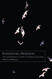 Evolutionary Restraints - The Contentious History of Group Selection ebook by Mark E. Borrello