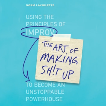 The Art of Making Sh!t Up - Using the Principles of Improv to Become an Unstoppable Powerhouse audiobook by Norm Laviolette