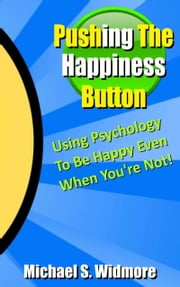 Pushing The Happiness Button: Using Psychology To Be Happy Even When You're Not... ebook by Michael Widmore