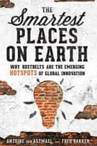 The Smartest Places on Earth - Why Rustbelts Are the Emerging Hotspots of Global Innovation ebook by Antoine van Agtmael, Fred Bakker