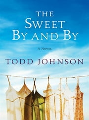 The Sweet By and By - A Novel ebook by Todd Johnson