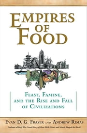 Empires of Food - Feast, Famine, and the Rise and Fall of Civilizations ebook by Andrew Rimas,Evan Fraser