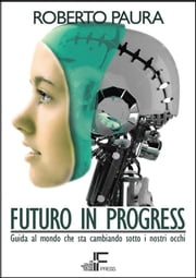 Futuro in Progress - Guida al mondo che sta cambiando sotto i nostri occhi ebook by Roberto Paura