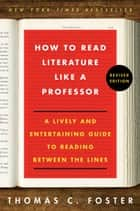 How to Read Literature Like a Professor Revised - A Lively and Entertaining Guide to Reading Between the Lines ebook by Thomas C Foster