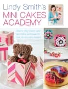 Lindy Smith's Mini Cakes Academy - Step-by-step expert cake decorating techniques for 30 mini cake designs ebook by Lindy Smith