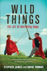 Wild Things - The Art of Nurturing Boys ebook by Stephen James,David S. Thomas
