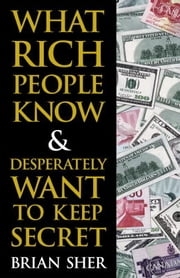 What Rich People Know & Desperately Want to Keep Secret ebook by Brian Sher