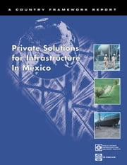 Private Solutions for Infrastructure in Mexico: Country Framework Report for Private Participation in Infraastructure / Public-Private Infrastructure ebook by Andersen, Susan