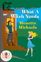 What A Witch Needs: Magic and Mayhem Universe - What A Witch, #2 ebook by Monette Michaels