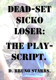 Dead-set Sicko Loser: The Play-Script ebook by Dr D. Bruno Starrs