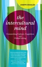 The Intercultural Mind - Connecting Culture, Cognition, and Global Living ebook by Joseph Shaules