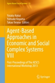 Agent-Based Approaches in Economic and Social Complex Systems VIII - Post-Proceedings of The AESCS International Workshop 2013 ebook by Yutaka Nakai,Yuhsuke Koyama,Takao Terano