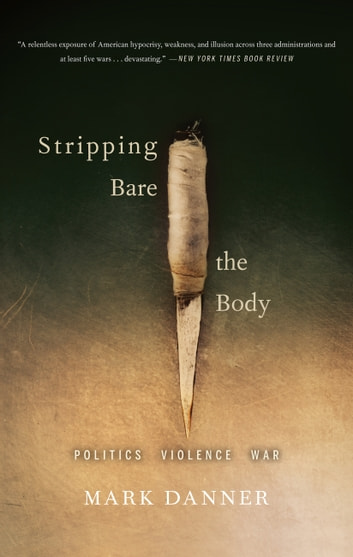 Stripping Bare the Body - Politics Violence War ebook by Mark Danner