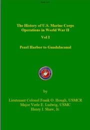 The History of US Marine Corps Operation in WWII Volume I: Pearl Harbor to Guadalacanal ebook by Frank Hough,Verle Ludwig,Henry Shaw
