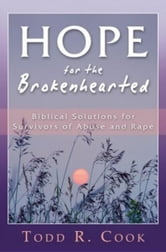 Hope for the Brokenhearted: Biblical Solutions for Survivors of Abuse and Rape ebook by Todd Cook