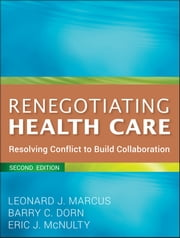 Renegotiating Health Care - Resolving Conflict to Build Collaboration ebook by Leonard J. Marcus, Barry C. Dorn, Eric J. McNulty
