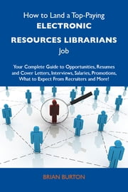 How to Land a Top-Paying Electronic resources librarians Job: Your Complete Guide to Opportunities, Resumes and Cover Letters, Interviews, Salaries, Promotions, What to Expect From Recruiters and More ebook by Burton Brian
