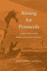 Aiming for Pensacola - Fugitive Slaves on the Atlantic and Southern Frontiers ebook by Matthew J. Clavin