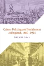Crime, Policing and Punishment in England, 1660-1914 ebook by Dr Drew D. Gray