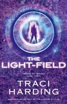 The Light-field (Triad of Being - Book Three) ebook by Traci Harding