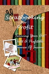 Scrapbooking For Profit - Turning Your Art Into A Profitable Source Of Income ebook by KMS Publishing