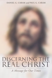 Discerning the Real Christ - A Message for Our Times ebook by Daniel Caram