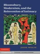 Bloomsbury, Modernism, and the Reinvention of Intimacy ebook by Jesse Wolfe
