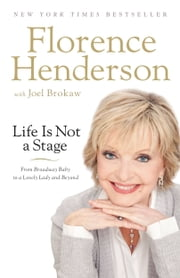 Life Is Not a Stage - From Broadway Baby to a Lovely Lady and Beyond ebook by Florence Henderson, Joel Brokaw