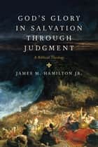 God's Glory in Salvation through Judgment: A Biblical Theology ebook by James M. , Jr. Hamilton
