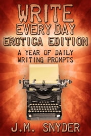 Write Every Day Erotica Edition: A Year of Daily Writing Prompts ebook by J.M. Snyder