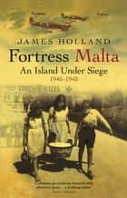 Fortress Malta - An Island Under Siege 1940-1943 ebook by James Holland